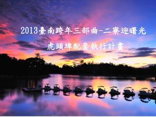 2013 臺南跨年三部曲 - 二寮迎曙光 虎頭埤配套執行計畫
