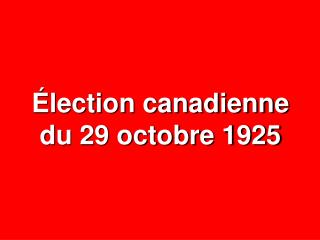 Élection canadienne du 29 octobre 1925