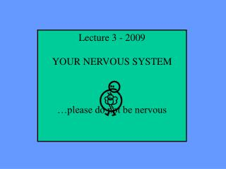 Lecture 3 - 2009  YOUR NERVOUS SYSTEM     please do not be nervous