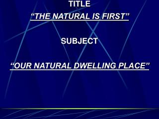 "TITLE ""THE NATURAL IS FIRST"" SUBJECT ""OUR NATURAL DWELLING PLACE"""