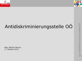 Antidiskriminierungsstelle OÖ Mag. Martina Maurer 17. Oktober 2013