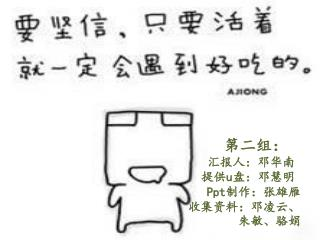 第二组: 汇报人:邓华南  提供 u 盘:邓慧明 Ppt 制作: 张雄雁 收集资料:邓凌云 、 朱敏、骆娟