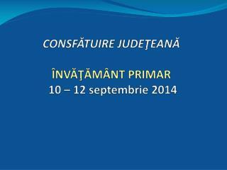 CONSF ĂTUIRE JUDEŢEANĂ ÎNVĂŢĂMÂNT PRIMAR 10 – 12 septembrie 2014