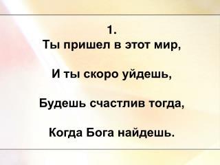 1. Ты пришел в этот мир, И ты скоро уйдешь, Будешь счастлив тогда, Когда Бога найдешь.