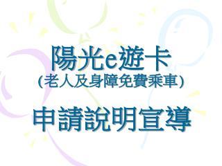 陽光 e 遊卡 ( 老人及身障免費乘車 ) 申請說明宣導