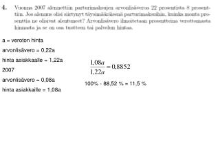 a = veroton hinta arvonlisävero = 0,22a hinta asiakkaalle = 1,22a 2007 arvonlisävero = 0,08a