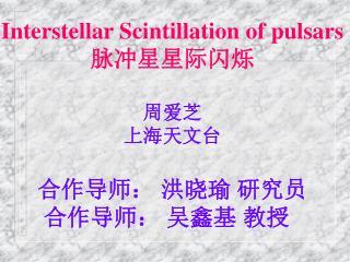 Interstellar Scintillation of pulsars 脉冲星星际闪烁 周爱芝 上海天文台 合作导师: 洪晓瑜 研究员 合作导师: 吴鑫基 教授
