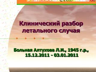 Клинический разбор летального случая Больная Алтухова Л.И., 1945 г.р., 15.12.2011 - 03.01.2011