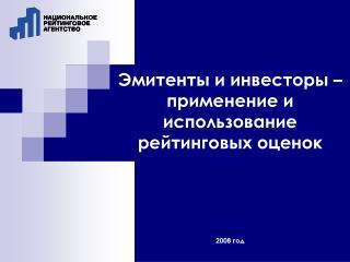 Эмитенты и инвесторы – применение и использование рейтинговых оценок 2008 год