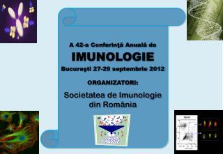 A 42-a Conferinţă Anu ală de IMUNOLOGIE Bucure ş ti 2 7 -2 9 septembrie 201 2 ORGANIZATOR I :
