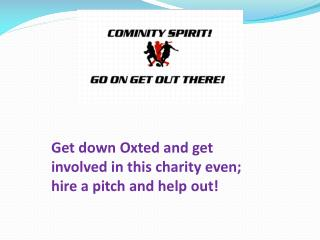 Get down Oxted and get involved in this charity even; hire a pitch and help out!