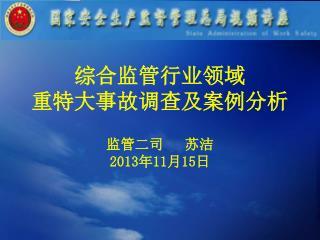 综合监管行业领域 重特大事故调查及案例分析 监管二司 苏洁 2013 年 11 月 15 日