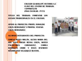 COLEGIO GUADALUPE VICTORIA A.C CLAVE DEL CENTRO DE TRABAJO: 15PPR0727D ZONA ESCOLAR : P172