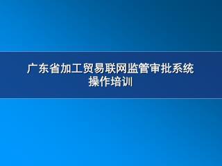 广东省加工贸易联网 监管审批系统 操作培训