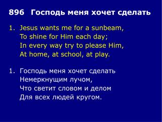1.	Jesus wants me for a sunbeam, 	To shine for Him each day; 	In every way try to please Him,