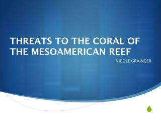 THREATS TO THE CORAL OF THE MESOAMERICAN REEF