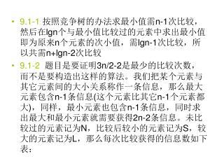 9.1-1 按照竞争树的办法求最小值需 n-1 次比较,然后在 lgn 个与最小值比较过的元素中求出最小值即为原来 n 个元素的次小值,需 lgn-1 次比较,所以共需 n+lgn-2 次比较