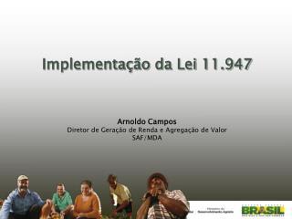 Implementação da Lei 11.947 Arnoldo Campos Diretor de Geração de Renda e Agregação de Valor
