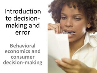 Introduction to decision- making and error Behavioral economics and consumer decision-making