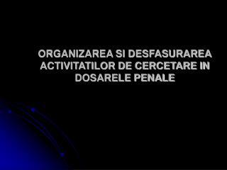 ORGANIZAREA SI DESFASURAREA ACTIVITATILOR DE CERCETARE IN DOSARELE PENALE