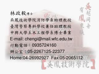 林政毅 博士 吳鳳技術學院消防學系助理教授 臺灣警察專科學校兼任助理教授 中興大學土木工程學系博士畢業 E-mail: chengi@mail.wfc.tw