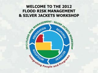 WELCOME TO THE 2012  FLOOD RISK MANAGEMENT  & SILVER JACKETS WORKSHOP