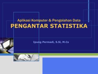 Aplikasi Komputer & Pengolahan Data PENGANTAR STATISTIKA