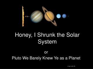 Honey, I Shrunk the Solar System