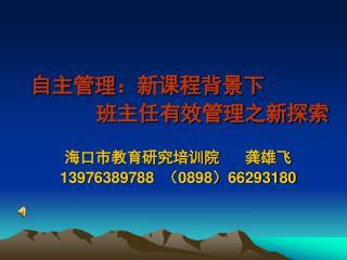 自主管理:新课程背景下 班主任有效管理之新探索 海口市教育研究培训院 龚雄飞 13976389788 ( 0898 ) 66293180