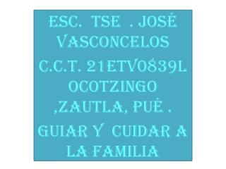 Esc. Tse . José Vasconcelos c.c.t. 21etv0839l ocotzingo ,zautla, pué .