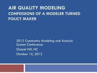 AIR QUALITY MODELING CONFESSIONS OF A MODELER TURNED POLICY MAKER