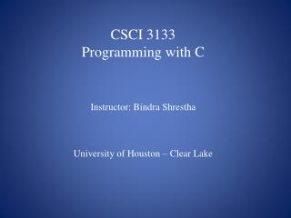 CSCI 3133 Programming with C Instructor: Bindra Shrestha University of Houston – Clear Lake