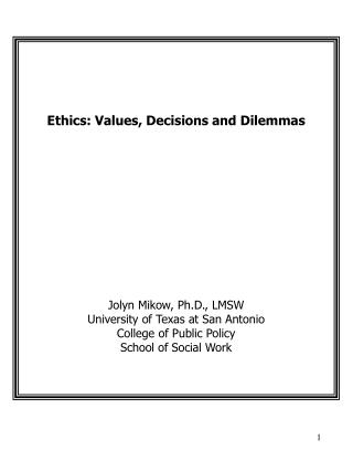 Ethics: Values, Decisions and Dilemmas Jolyn Mikow, Ph.D., LMSW University of Texas at San Antonio