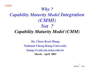 Why ? Capability Maturity Model  Integration (CMMI) Not  ? Capability Maturity Model (CMM)