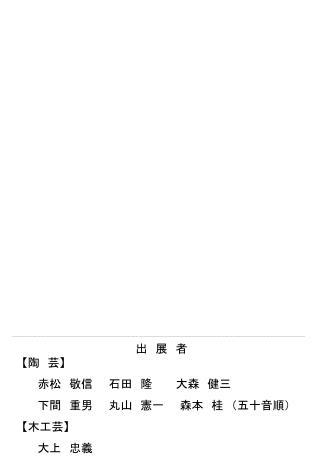 【 陶 芸 】   赤松 敬信  石田 隆   大森 健三    下間 重男  丸山 憲一  森本 桂 (五十音順) 【 木工芸 】   大上 忠義