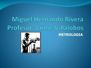 Miguel Hernando Rivera Profesor: Jaime Villalobos