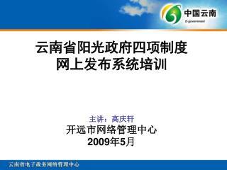 云南省阳光政府四项制度 网上发布系统培训 主讲:高庆轩 开远市网络管理中心 2009 年 5 月