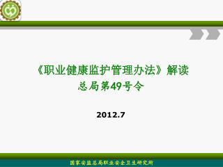 《 职业健康监护管理办法 》 解读 总局第 49 号令 2012.7