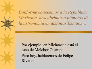 Por ejemplo, en Michoacán está el caso de Melchor Ocampo. Pero hoy, hablaremos de Felipe Rivera.