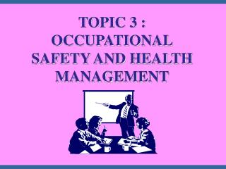 TOPIC 3 : OCCUPATIONAL SAFETY AND HEALTH MANAGEMENT