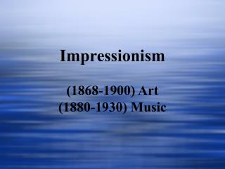 Impressionism (1868-1900) Art (1880-1930) Music