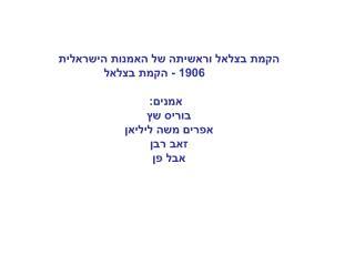 הקמת בצלאל וראשיתה של האמנות הישראלית  1906 - הקמת בצלאל אמנים:  בוריס שץ