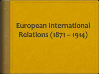 European International Relations (1871 – 1914)