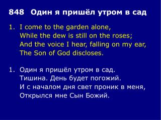 1.	I come to the garden alone, 	While the dew is still on the roses;
