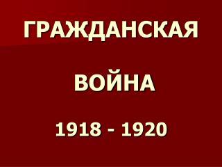 ГРАЖДАНСКАЯ ВОЙНА 1918 - 1920