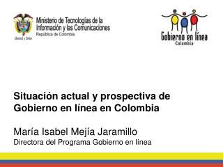 Situación actual y prospectiva de Gobierno en línea en Colombia María Isabel Mejía Jaramillo