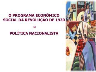 O PROGRAMA ECONÔMICO SOCIAL DA REVOLUÇÃO DE 1930 e POLÍTICA NACIONALISTA