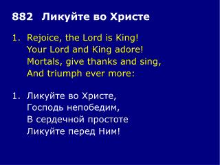 1.	Rejoice, the Lord is King! 	Your Lord and King adore! 	Mortals, give thanks and sing,