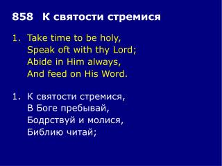 1.	Take time to be holy, 	Speak oft with thy Lord; 	Abide in Him always, 	And feed on His Word.