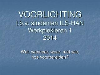 VOORLICHTING t.b.v . studenten ILS-HAN Werkplekleren 1 2014
